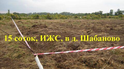 Участок 15 соток, ИЖС, в д. Шабаново - Фото 1