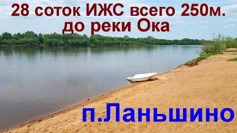 До реки Ока всего 250м, 28 соток ИЖС, п.Ланьшино, 100км от МКАД - Фото 2